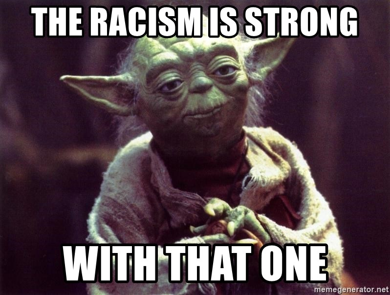 Yoda - the racism is strong with that one