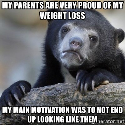Confession Bear - my parents are very proud of my weight loss my main motivation was to not end up looking like them