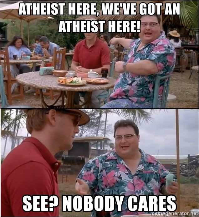 See? Nobody Cares - Atheist here, we've got an atheist here! See? Nobody cares