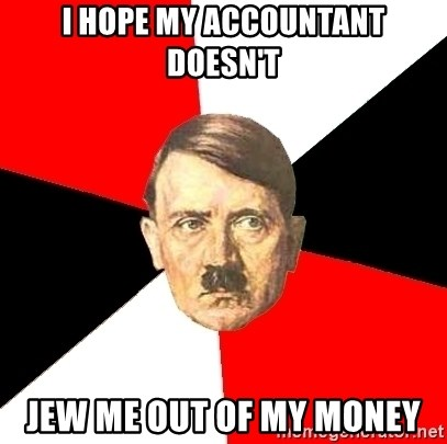 Advice Hitler - I HOPE MY ACCOUNTANT DOESN'T JEW ME OUT OF MY MONEY