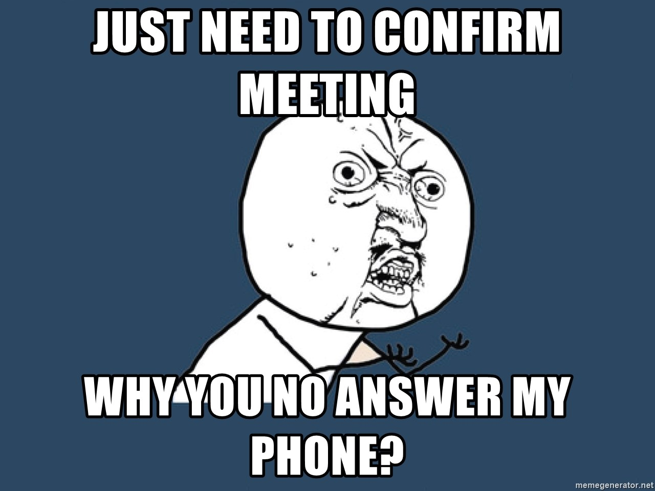 Y U No - Just need to confirm meeting why you no answer my phone?