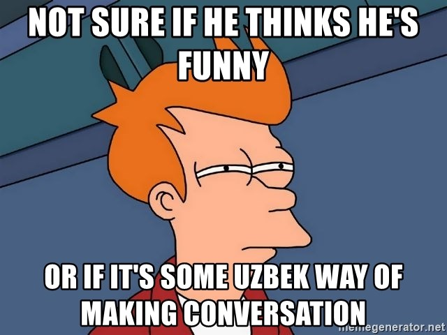 Futurama Fry - Not sure if he thinks he's funny Or if it's some Uzbek way of making conversation