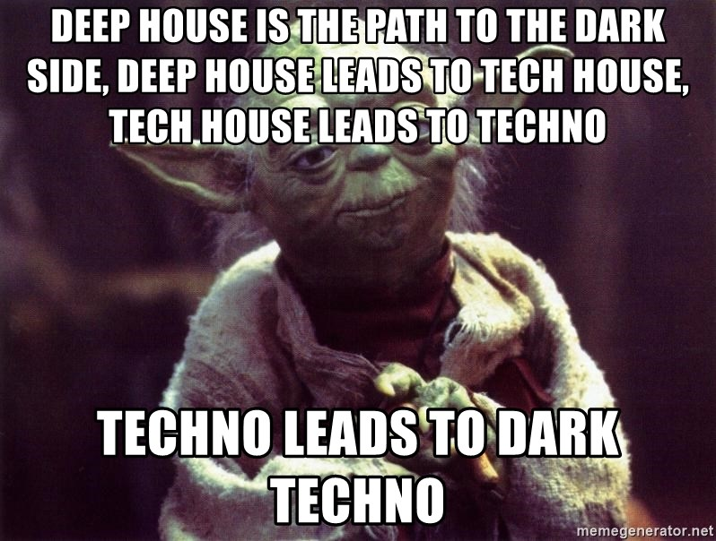 Yoda - Deep house is the path to the dark side, deep house leads to tech house, tech house leads to techno techno leads to dark techno