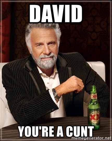 The Most Interesting Man In The World - David You're a cunt