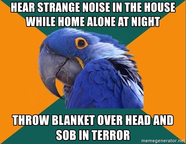 Paranoid Parrot - Hear strange noise in the house while home alone at night Throw blanket over head and sob in terror