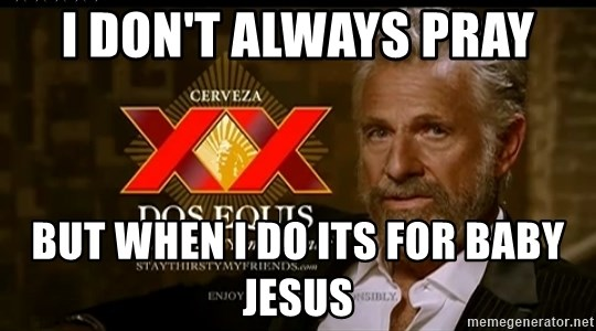 Dos Equis Man - I don't always pray but when I do its for baby jesus