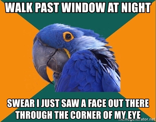 Paranoid Parrot - Walk past window at night Swear I just saw a face out there through the corner of my eye