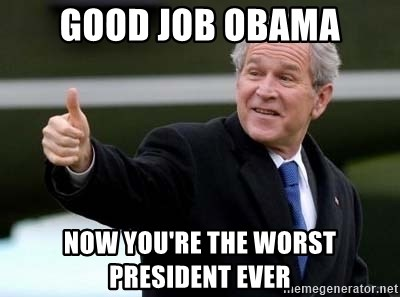 nice try bush bush - Good job obama Now you're the worst president ever