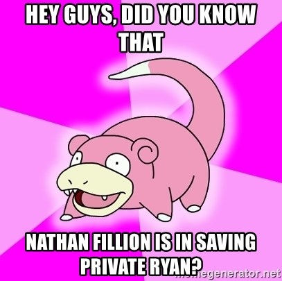 Slowpoke - Hey guys, Did you know that NatHan Fillion is in Saving Private Ryan?