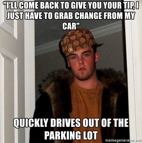 """Scumbag Steve - """"I'll come back to give you your tip, I just have to grab change from my car"""" Quickly Drives out of the parking lot"""