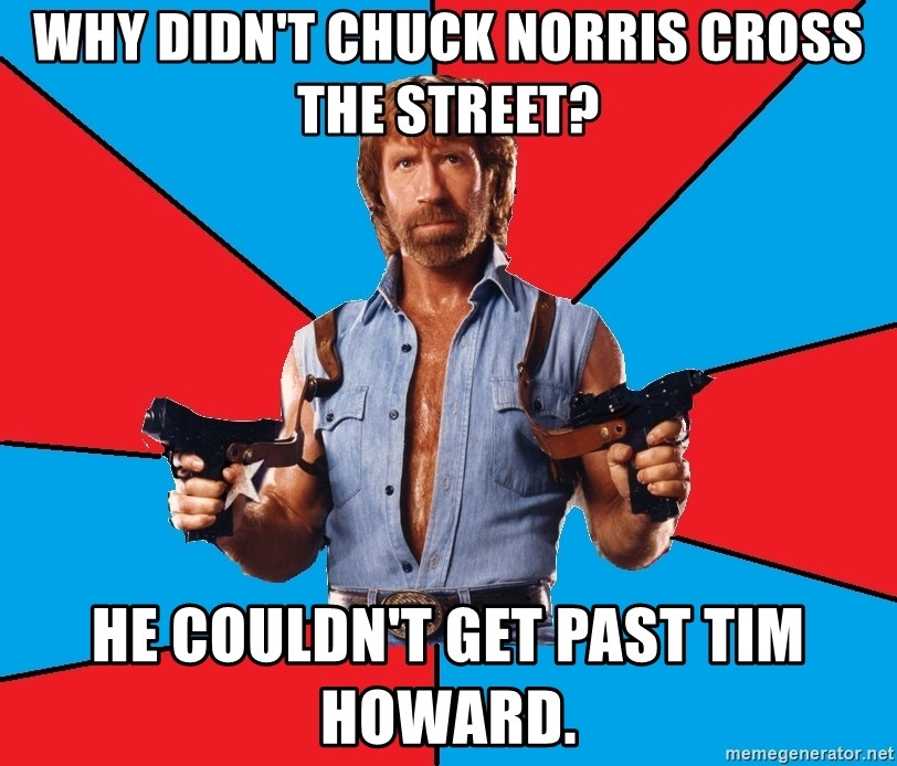 Chuck Norris  - why didn't chuck norris cross the street? he couldn't get past tim howard.