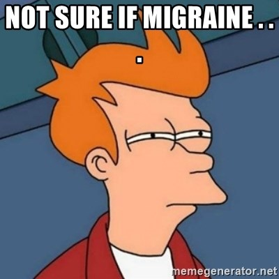 Not sure if troll - Not sure if MIGRAINE . . .