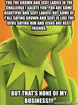 Kermit the frog - Too the grown and sexy ladies in the challenge I salute you. You are some beautiful and sexy ladies! But some of y'all saying grown and sexy is like the devil saying him and jesus are best friends.  But that's none of my business!!!
