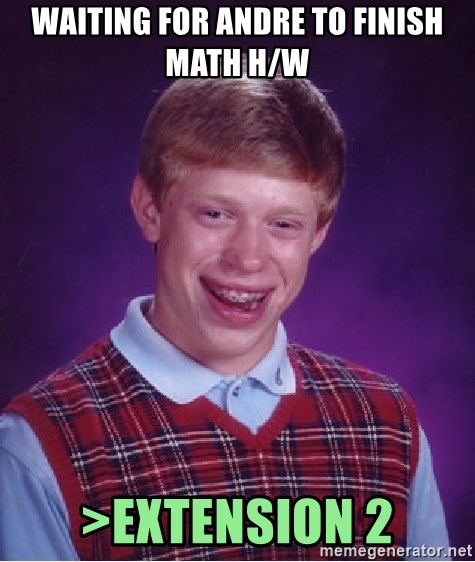 Bad Luck Brian - WAITING FOR ANDRE TO FINISH MATH H/W >eXTENSION 2