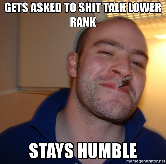 Good Guy Greg - Gets asked to shit talk lower rank stays humble