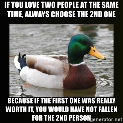 good advice duck - If you love two people at the same time, always choose the 2nd one Because if the first one was really worth it, you would have not fallen for the 2nd person