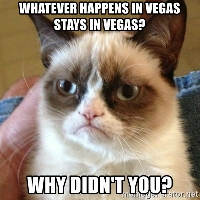 Grumpy Cat  - Whatever happens in vegas stays in vegas? Why didn't you?
