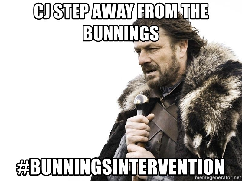 Winter is Coming - CJ step away from the bunnings #bunningsintervention