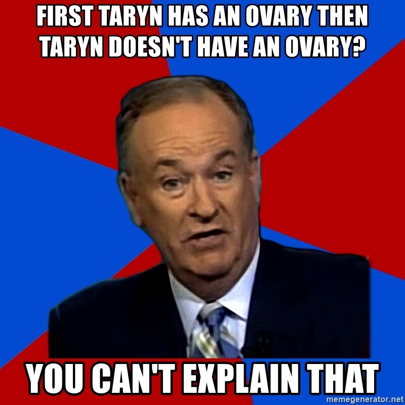 Bill O'Reilly Proves God - First Taryn has an ovary then Taryn doesn't have an ovary? You can't explain that