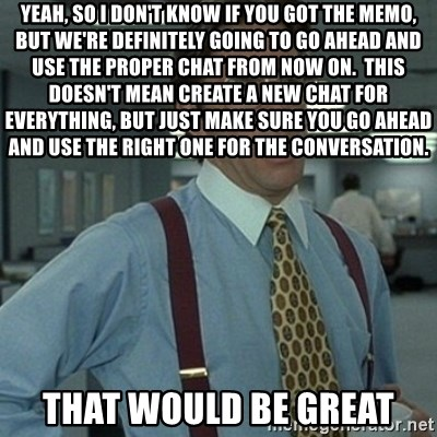 Office Space Boss - Yeah, so I don't know if you got the memo, but we're definitely going to go ahead and use the proper chat from now on.  This doesn't mean create a new chat for everything, but just make sure you go ahead and use the right one for the conversation. That would be great