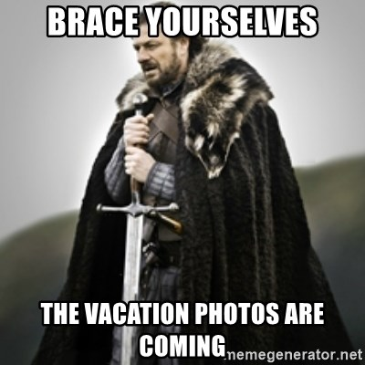 Brace yourselves. - Brace Yourselves The Vacation Photos are Coming