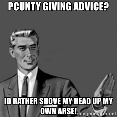 Correction Guy - PCUNTY Giving Advice? Id rather shove my head up my own Arse!
