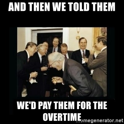 Rich Men Laughing - and then we told them we'd pay them for the overtime