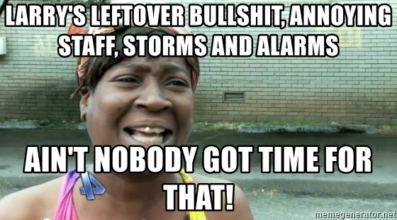 larrys leftover bullshit annoying staff storms and alarms aint nobody got time for that larry's leftover bullshit, annoying staff, storms and alarms ain't