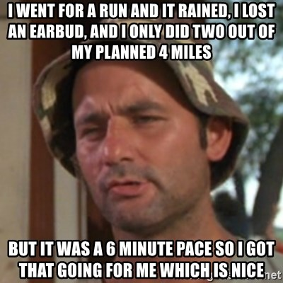 Carl Spackler - i went for a run and it rained, i lost an earbud, and i only did two out of my planned 4 miles but it was a 6 minute pace so i got that going for me which is nice