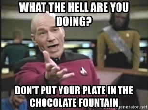 Captain Picard - what the hell are you doing? don't put your plate in the chocolate fountain