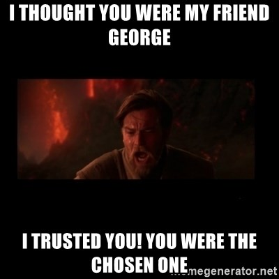 i thought you were my friend george i trusted you you were the chosen one i thought you were my friend george i trusted you! you were the