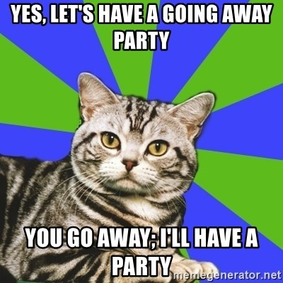 Yes Lets Have A Going Away Party You Go Away Ill Have A Party