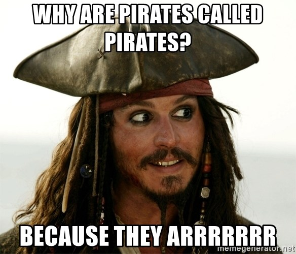 Why are pirates called pirates? Because they arrrrrrr - Jack