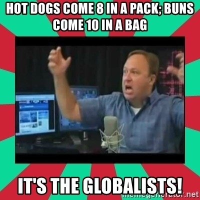 Alex Jones  - Hot dogs come 8 in a pack; buns come 10 in a bag It's the globalists!
