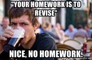 """The Lazy College Senior - """"your homework is to revise"""" nice, no homework."""