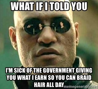 What if I told you / Matrix Morpheus - what if i told you I'm sick of the government giving you what I earn so you can braid hair all day