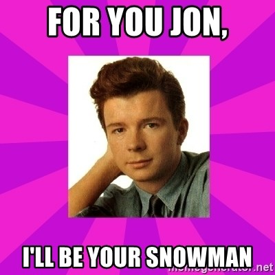 RIck Astley - for you jon, i'll be your snowman