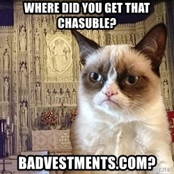 Grumpy Episcopal Cat - Where did you get that chasuble? badvestments.com?