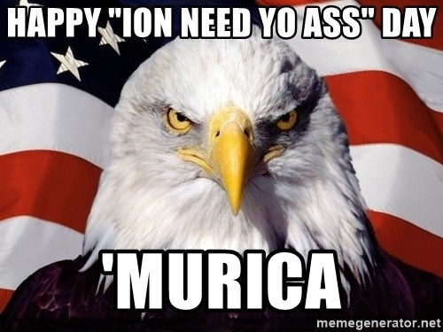 """American Pride Eagle - Happy """"Ion Need Yo Ass"""" Day 'Murica"""