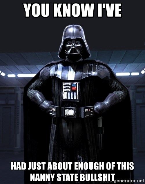 Bitch Darth Vader - You know I've had just about enough of this nanny state bullshit