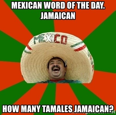 Mexico - Mexican word of the day. Jamaican How many tamales Jamaican?