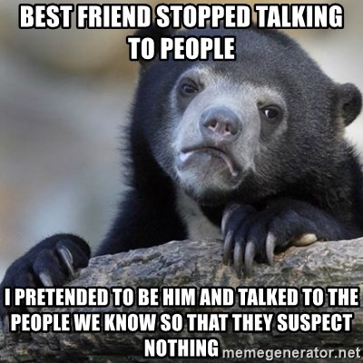 Confession Bear - best friend stopped talking to people i pretended to be him and talked to the people we know so that they suspect nothing