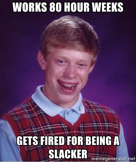 Bad Luck Brian - works 80 hour weeks gets fired for being a slacker
