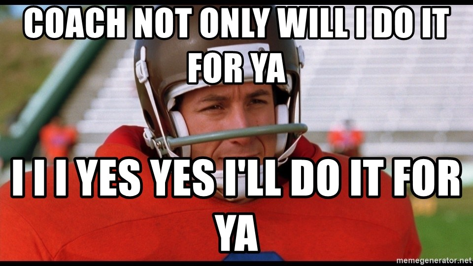 Waterboy Adam Sandler - Coach not only will I do it for ya I I I yes yes I'll do it for ya