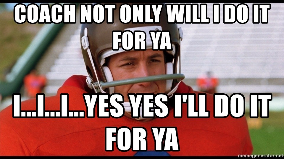 Waterboy Adam Sandler - Coach not only will I do it for ya I...I...I...yes yes I'll do it for ya