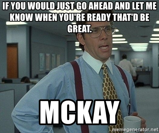 Bill Lumbergh - If you would just go ahead and let me know when you're ready that'd be great. McKay