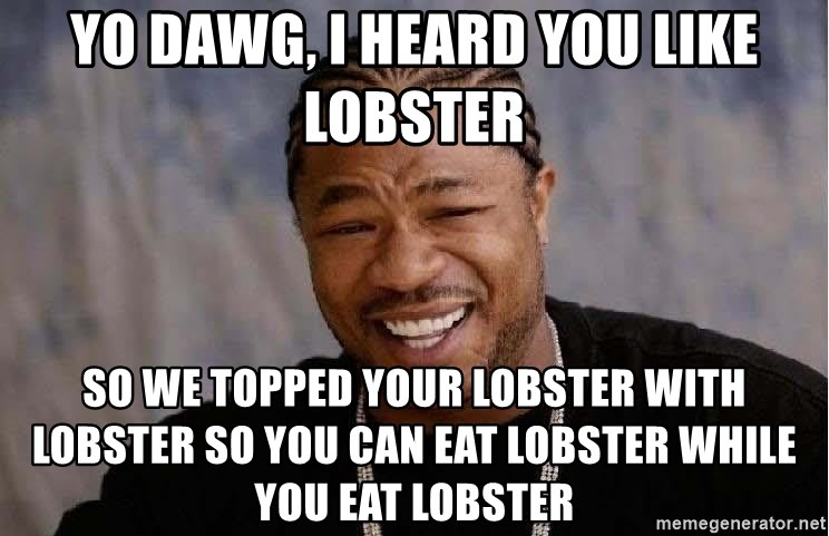 Yo Dawg - yo dawg, i heard you like lobster so we topped your lobster with lobster so you can eat lobster while you eat lobster