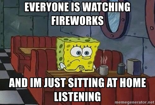 Coffee shop spongebob - everyone is watching fireworks and im just sitting at home listening