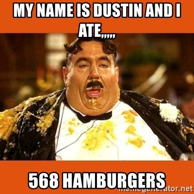 Fat Guy - My name is Dustin and I ate,,,,, 568 hamburgers