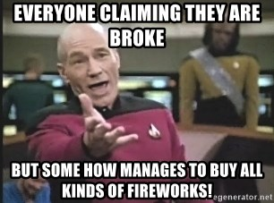 Captain Picard - everyone claiming they are broke but some how manages to buy all kinds of fireworks!